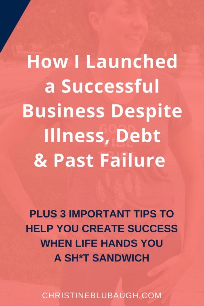 Find out how I launched a successful business despite illness, $20K+ of debt, and past failure. Plus learn my top 3 tips to create your own success when life is handing you a sh*t sandwich. Click the pic to read my story! via christineblubaugh.com